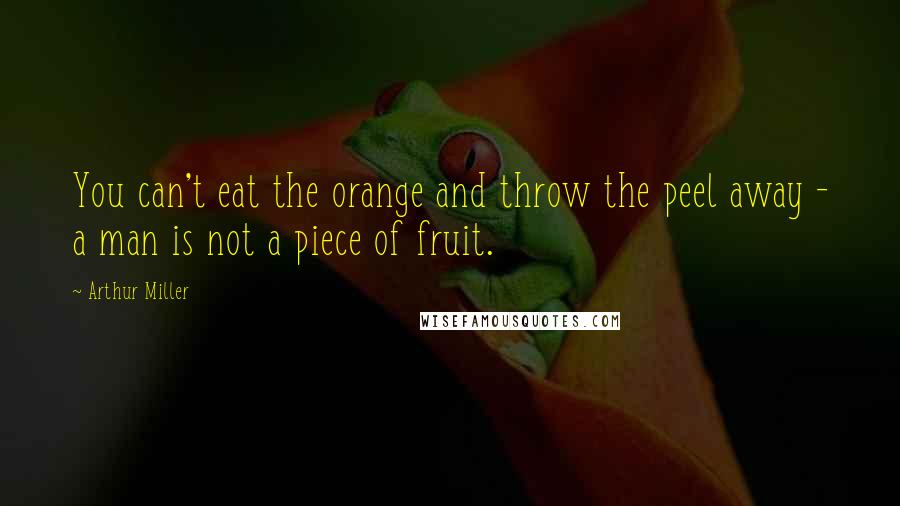 Arthur Miller quotes: You can't eat the orange and throw the peel away - a man is not a piece of fruit.