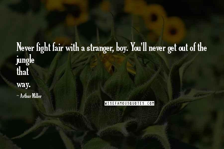 Arthur Miller quotes: Never fight fair with a stranger, boy. You'll never get out of the jungle that way.