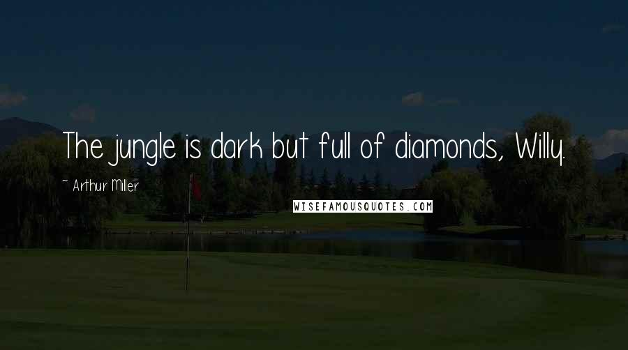 Arthur Miller quotes: The jungle is dark but full of diamonds, Willy.