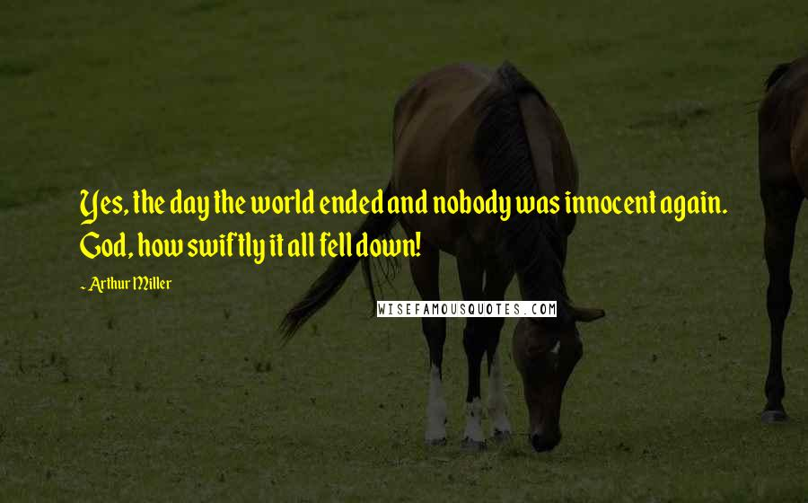 Arthur Miller quotes: Yes, the day the world ended and nobody was innocent again. God, how swiftly it all fell down!