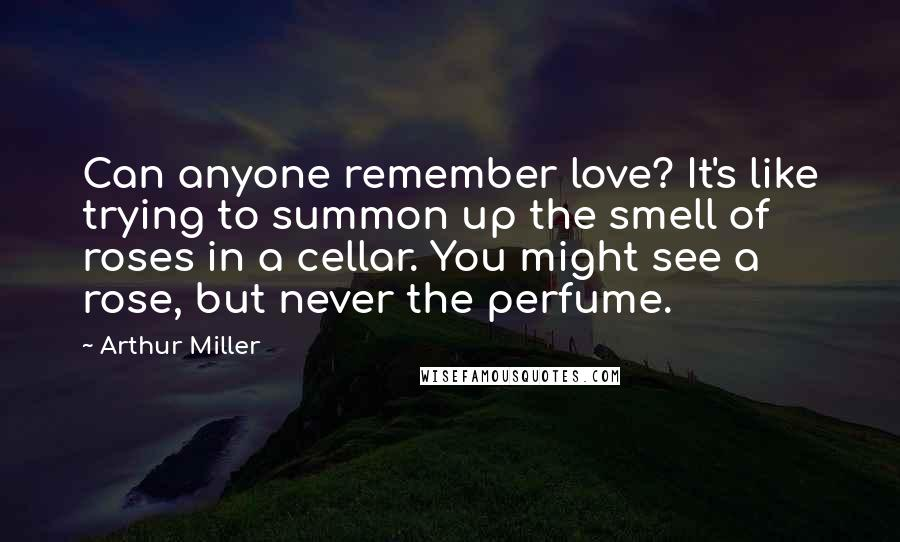 Arthur Miller quotes: Can anyone remember love? It's like trying to summon up the smell of roses in a cellar. You might see a rose, but never the perfume.