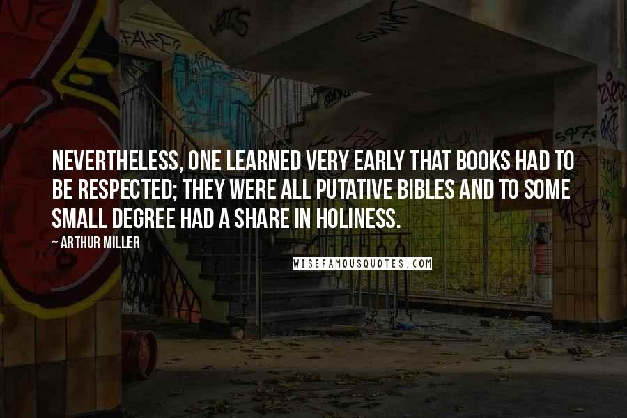 Arthur Miller quotes: Nevertheless, one learned very early that books had to be respected; they were all putative Bibles and to some small degree had a share in holiness.