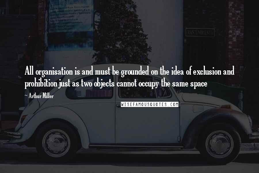 Arthur Miller quotes: All organisation is and must be grounded on the idea of exclusion and prohibition just as two objects cannot occupy the same space