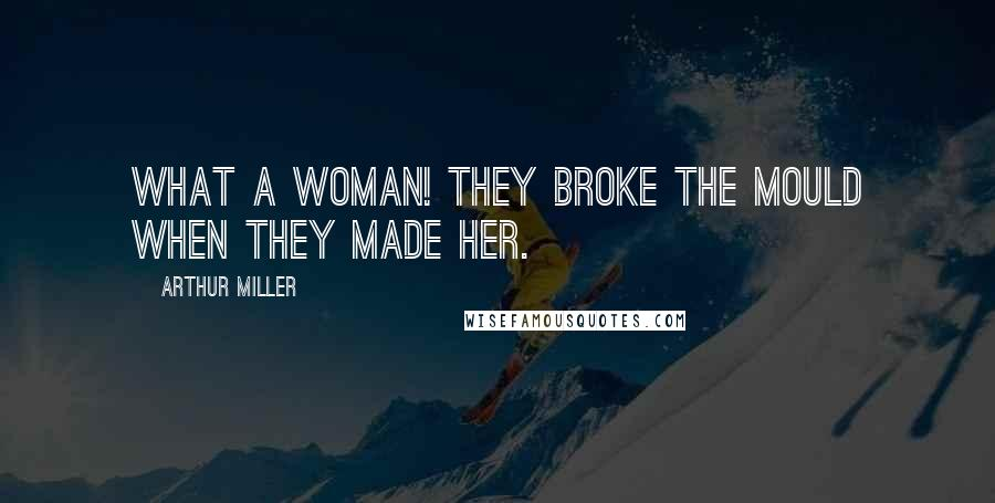 Arthur Miller quotes: What a woman! They broke the mould when they made her.