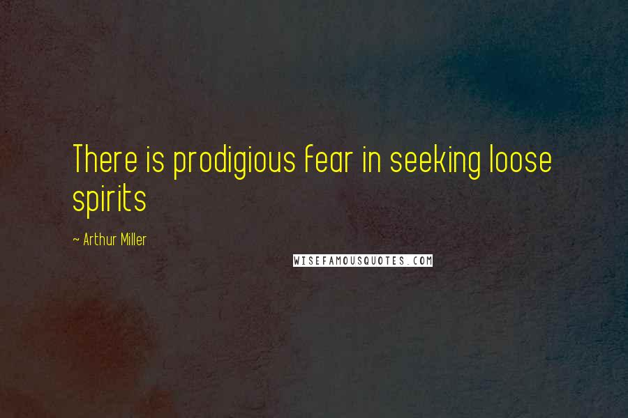 Arthur Miller quotes: There is prodigious fear in seeking loose spirits