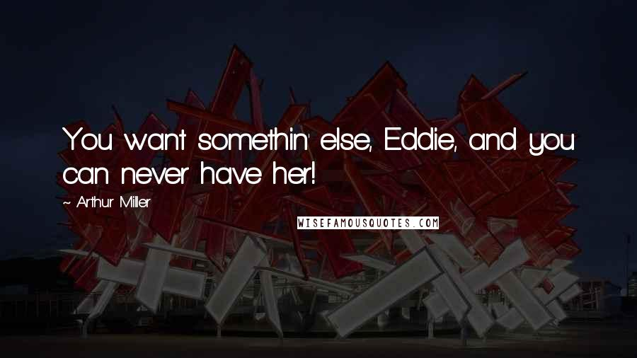 Arthur Miller quotes: You want somethin' else, Eddie, and you can never have her!