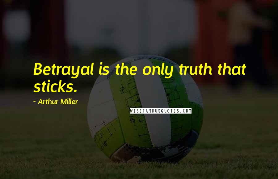 Arthur Miller quotes: Betrayal is the only truth that sticks.