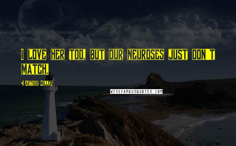 Arthur Miller quotes: I love her too, but our neuroses just don't match.