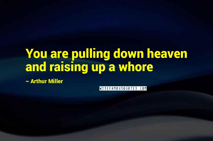 Arthur Miller quotes: You are pulling down heaven and raising up a whore