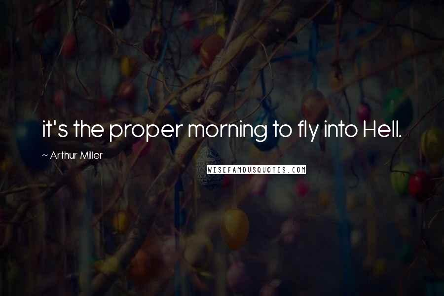 Arthur Miller quotes: it's the proper morning to fly into Hell.