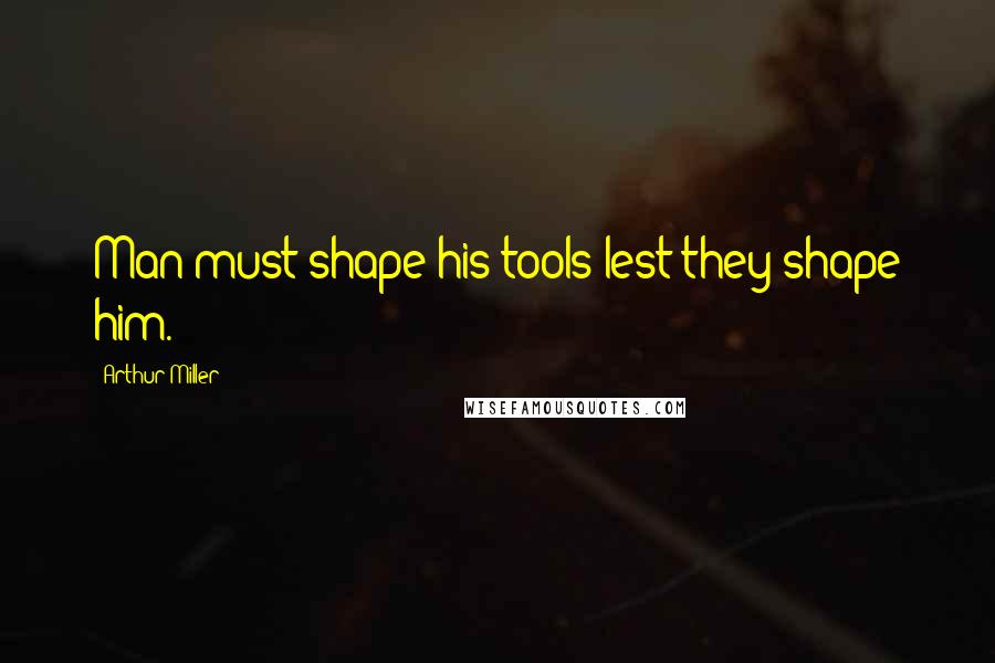 Arthur Miller quotes: Man must shape his tools lest they shape him.
