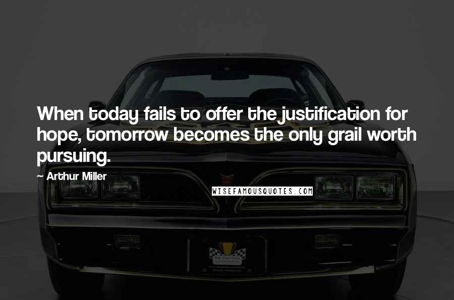 Arthur Miller quotes: When today fails to offer the justification for hope, tomorrow becomes the only grail worth pursuing.