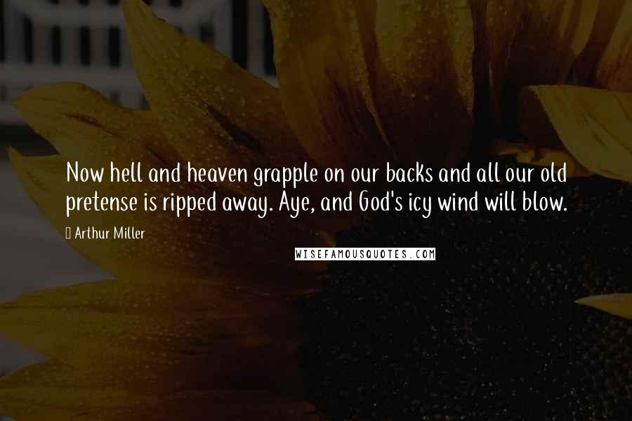 Arthur Miller quotes: Now hell and heaven grapple on our backs and all our old pretense is ripped away. Aye, and God's icy wind will blow.