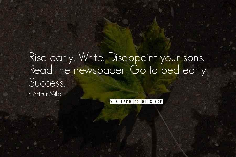 Arthur Miller quotes: Rise early. Write. Disappoint your sons. Read the newspaper. Go to bed early. Success.