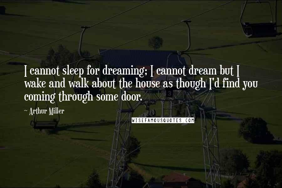 Arthur Miller quotes: I cannot sleep for dreaming; I cannot dream but I wake and walk about the house as though I'd find you coming through some door.