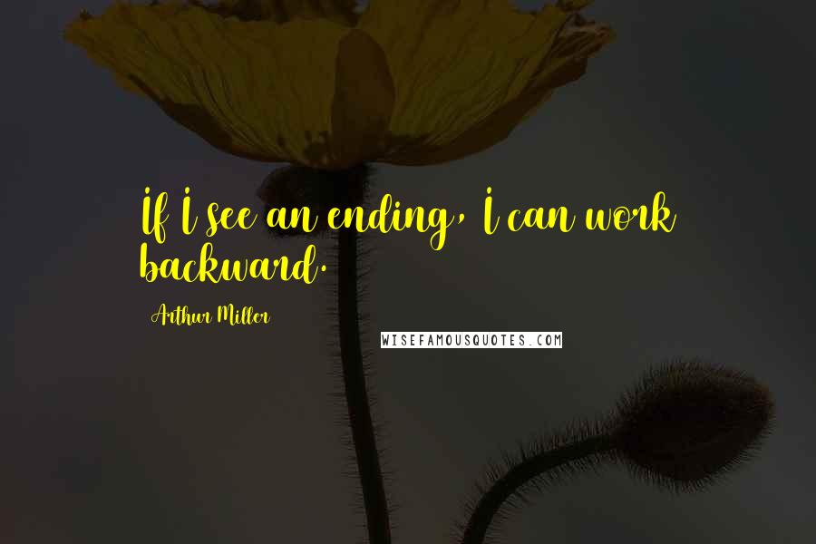 Arthur Miller quotes: If I see an ending, I can work backward.