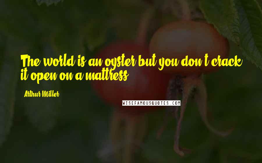 Arthur Miller quotes: The world is an oyster but you don't crack it open on a mattress
