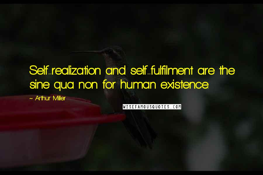Arthur Miller quotes: Self-realization and self-fulfilment are the sine qua non for human existence.