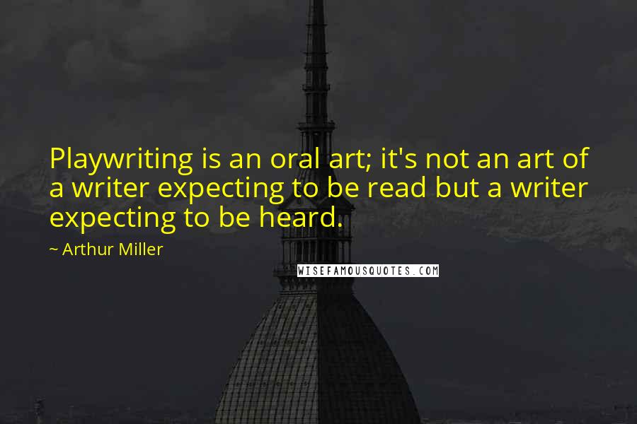 Arthur Miller quotes: Playwriting is an oral art; it's not an art of a writer expecting to be read but a writer expecting to be heard.