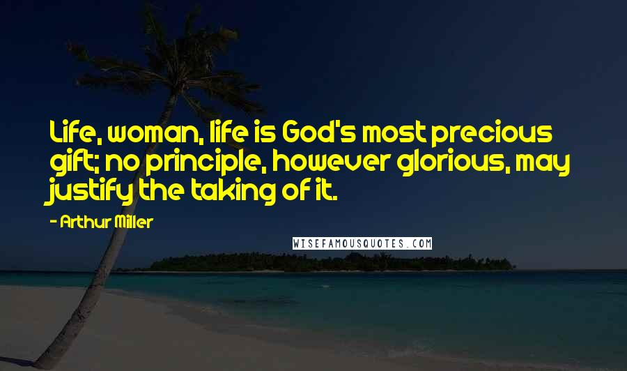 Arthur Miller quotes: Life, woman, life is God's most precious gift; no principle, however glorious, may justify the taking of it.