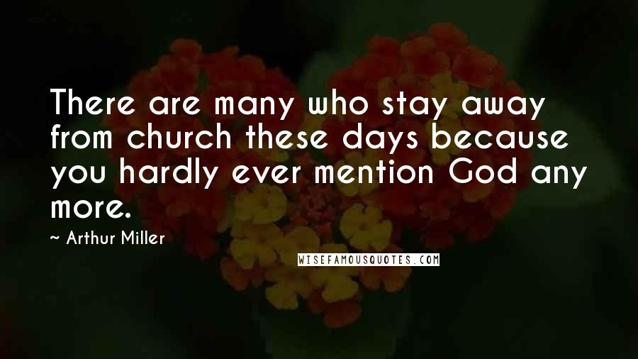 Arthur Miller quotes: There are many who stay away from church these days because you hardly ever mention God any more.