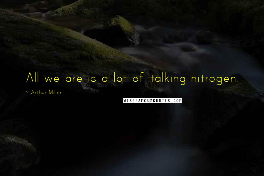 Arthur Miller quotes: All we are is a lot of talking nitrogen.