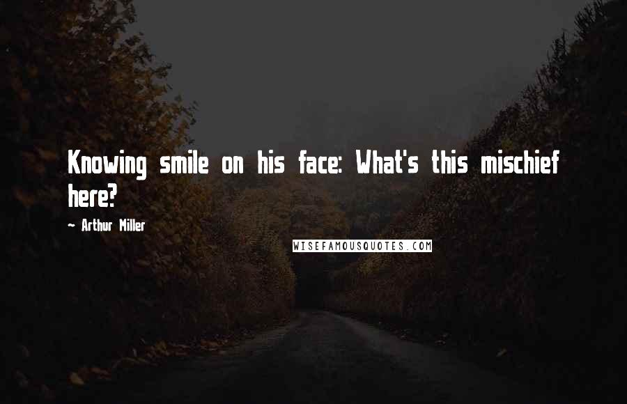 Arthur Miller quotes: Knowing smile on his face: What's this mischief here?