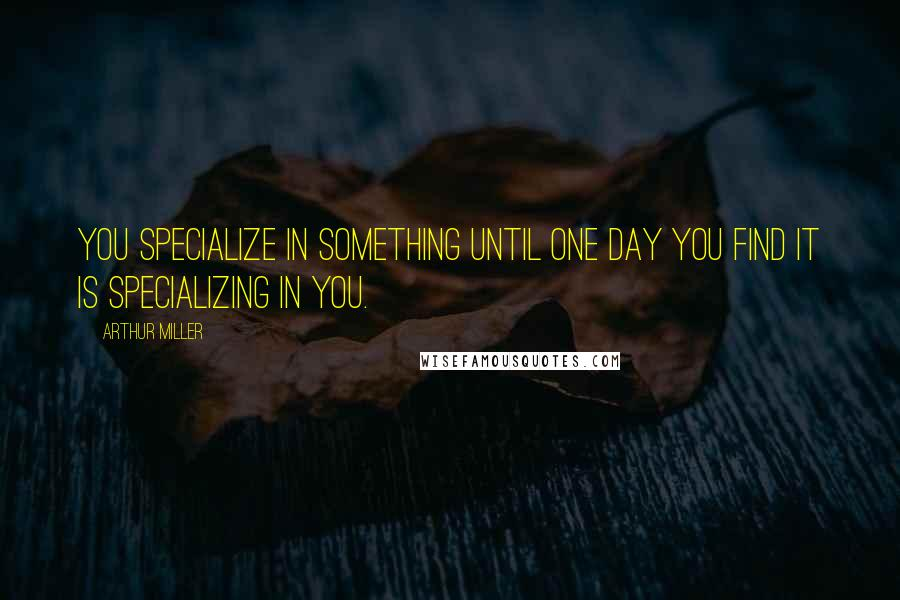 Arthur Miller quotes: You specialize in something until one day you find it is specializing in you.