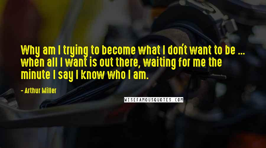 Arthur Miller quotes: Why am I trying to become what I don't want to be ... when all I want is out there, waiting for me the minute I say I know who