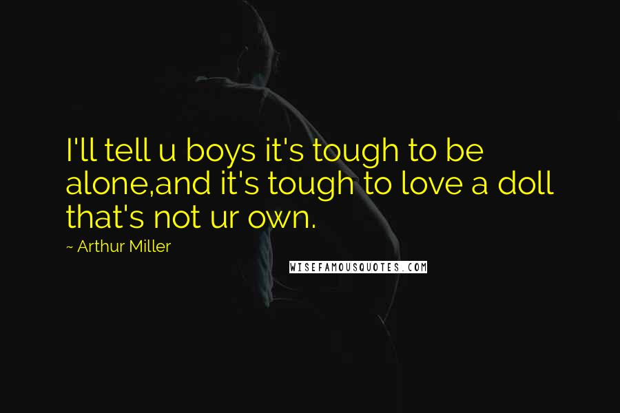 Arthur Miller quotes: I'll tell u boys it's tough to be alone,and it's tough to love a doll that's not ur own.