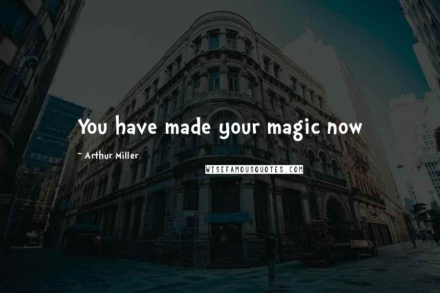 Arthur Miller quotes: You have made your magic now