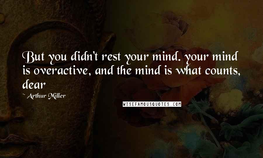 Arthur Miller quotes: But you didn't rest your mind. your mind is overactive, and the mind is what counts, dear