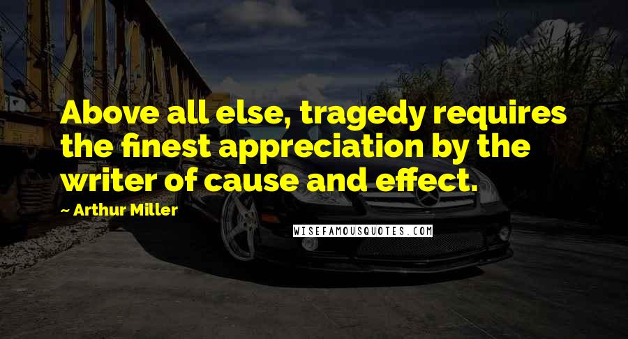 Arthur Miller quotes: Above all else, tragedy requires the finest appreciation by the writer of cause and effect.