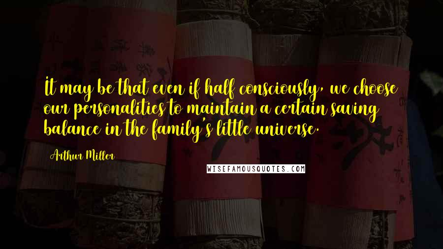 Arthur Miller quotes: It may be that even if half consciously, we choose our personalities to maintain a certain saving balance in the family's little universe.