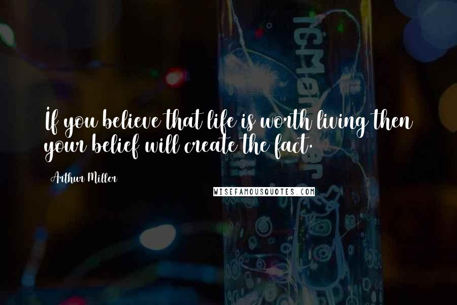 Arthur Miller quotes: If you believe that life is worth living then your belief will create the fact.