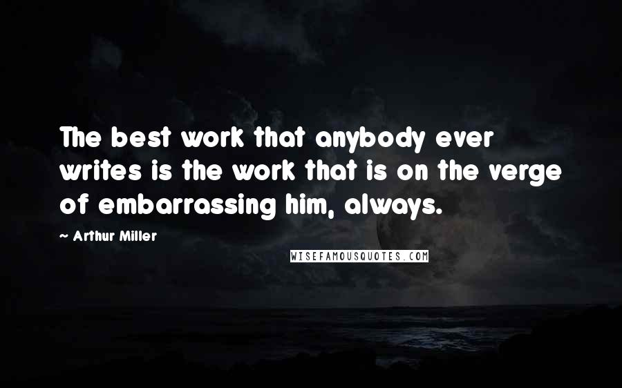 Arthur Miller quotes: The best work that anybody ever writes is the work that is on the verge of embarrassing him, always.