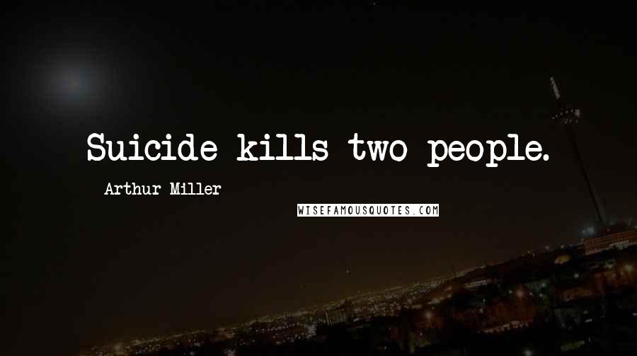Arthur Miller quotes: Suicide kills two people.