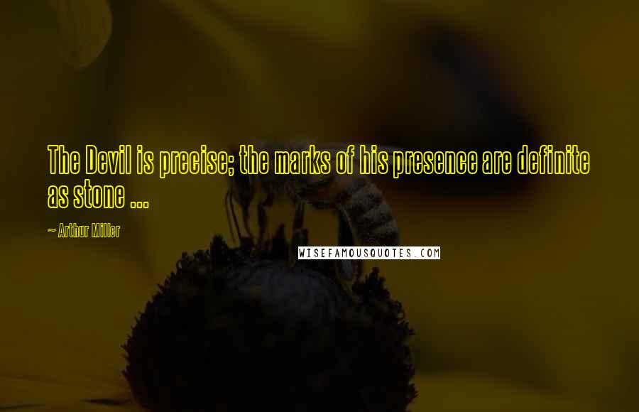 Arthur Miller quotes: The Devil is precise; the marks of his presence are definite as stone ...