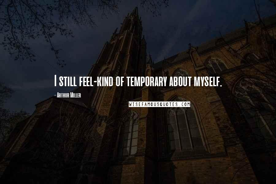 Arthur Miller quotes: I still feel-kind of temporary about myself.