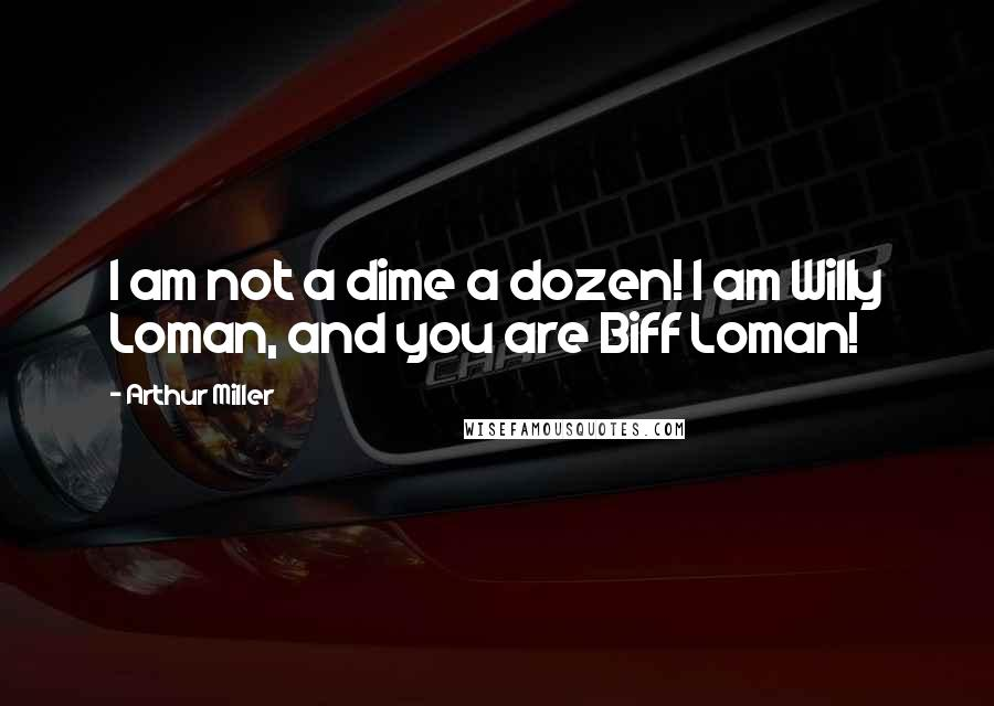 Arthur Miller quotes: I am not a dime a dozen! I am Willy Loman, and you are Biff Loman!