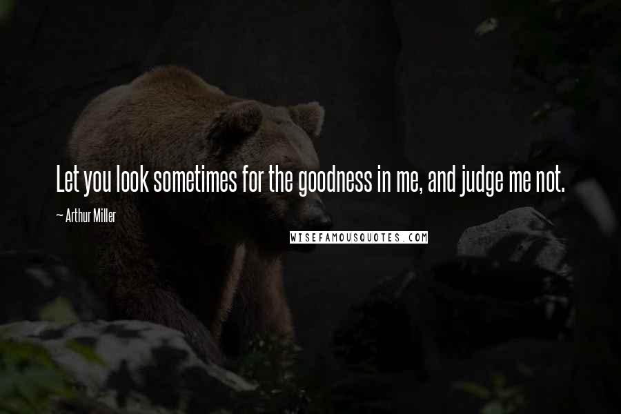 Arthur Miller quotes: Let you look sometimes for the goodness in me, and judge me not.