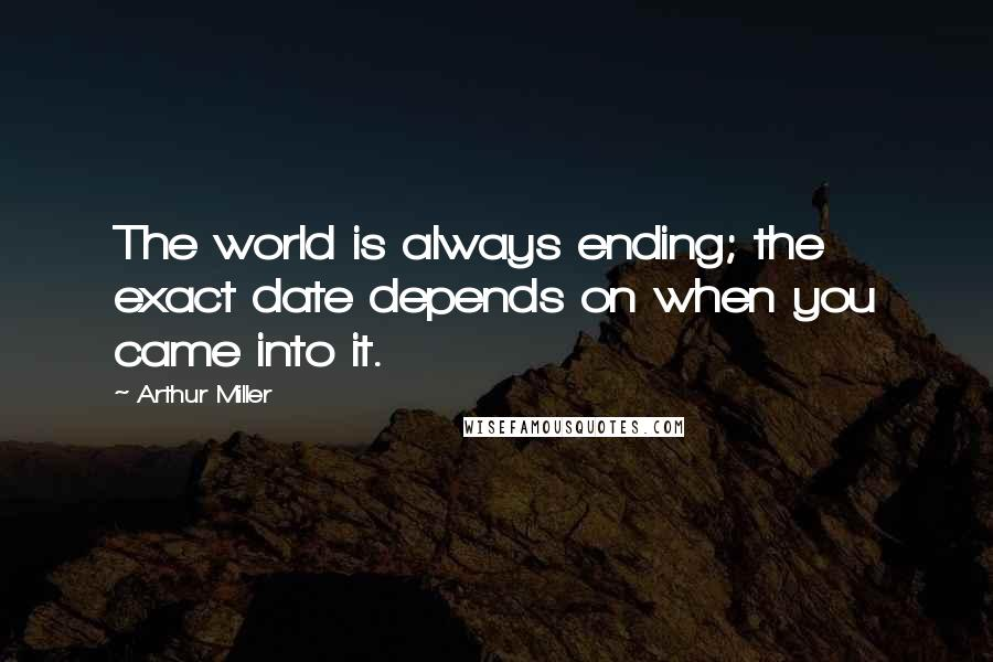 Arthur Miller quotes: The world is always ending; the exact date depends on when you came into it.