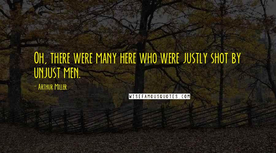 Arthur Miller quotes: Oh, there were many here who were justly shot by unjust men.
