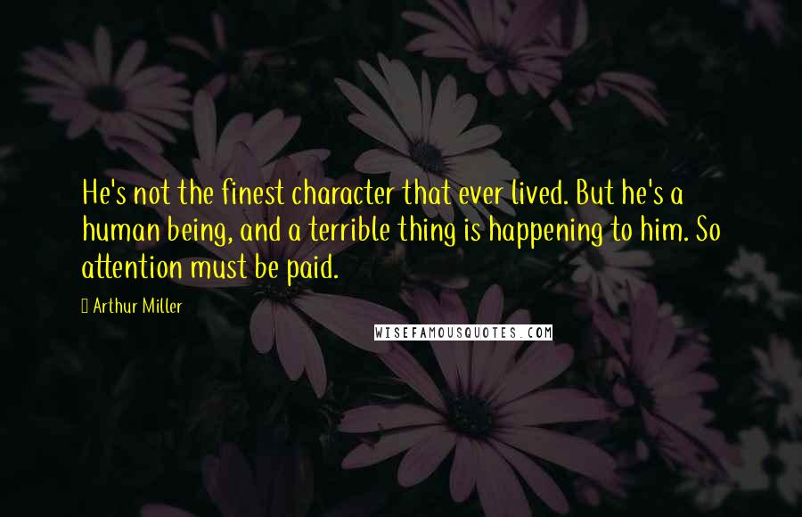 Arthur Miller quotes: He's not the finest character that ever lived. But he's a human being, and a terrible thing is happening to him. So attention must be paid.