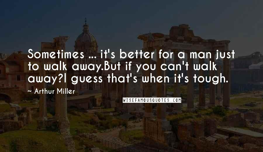 Arthur Miller quotes: Sometimes ... it's better for a man just to walk away.But if you can't walk away?I guess that's when it's tough.