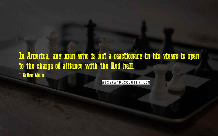 Arthur Miller quotes: In America, any man who is not a reactionary in his views is open to the charge of alliance with the Red hell.