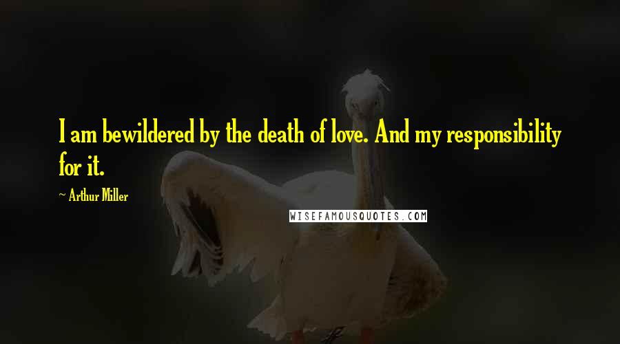 Arthur Miller quotes: I am bewildered by the death of love. And my responsibility for it.