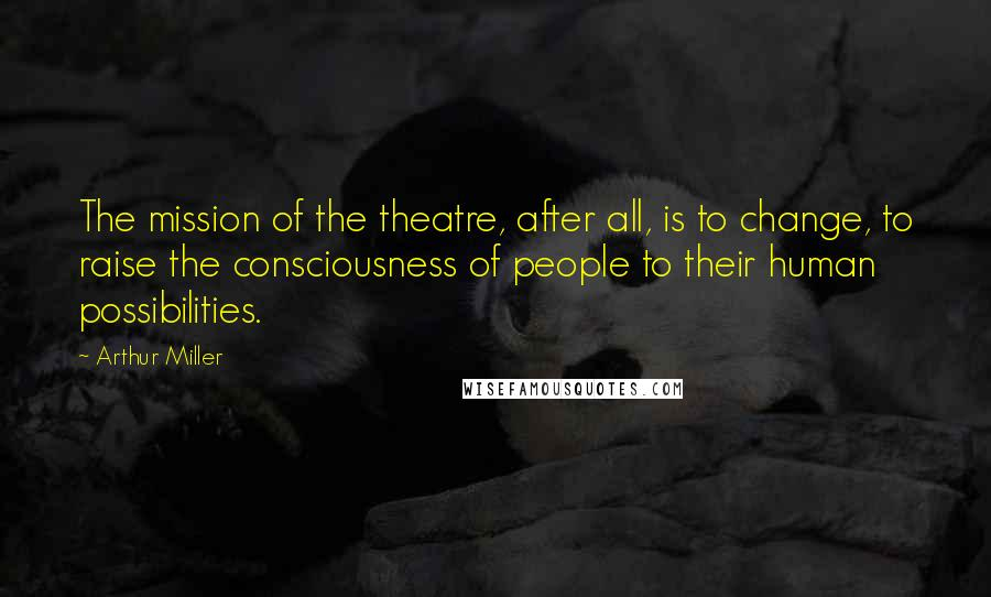 Arthur Miller quotes: The mission of the theatre, after all, is to change, to raise the consciousness of people to their human possibilities.