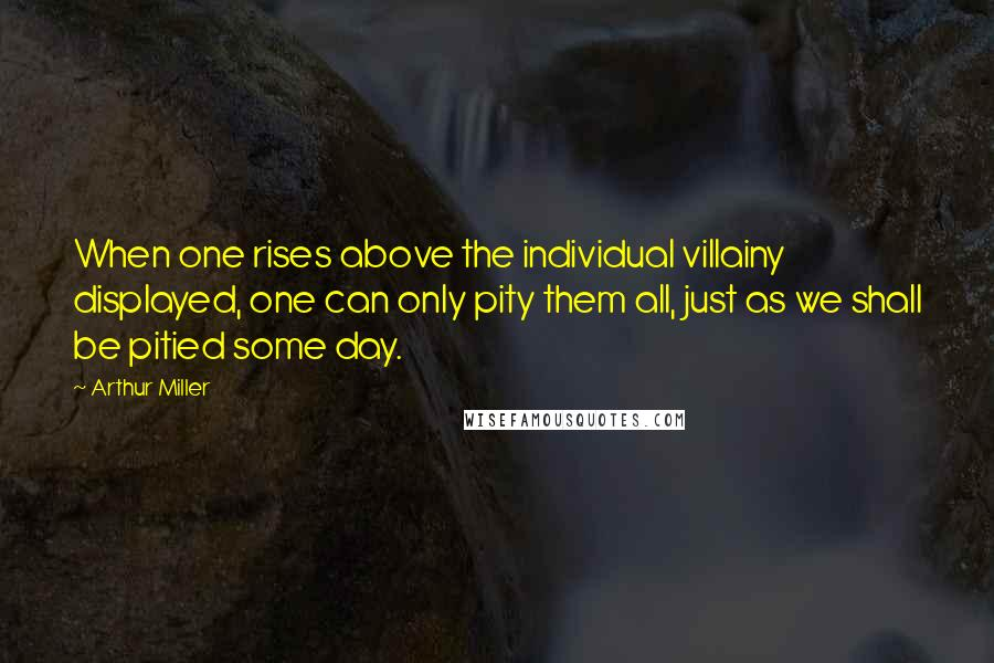 Arthur Miller quotes: When one rises above the individual villainy displayed, one can only pity them all, just as we shall be pitied some day.