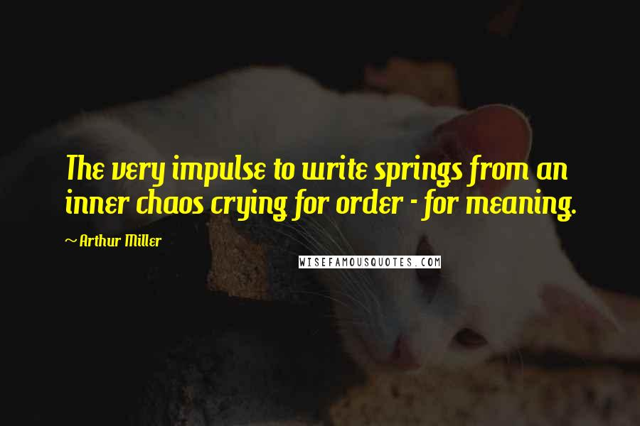 Arthur Miller quotes: The very impulse to write springs from an inner chaos crying for order - for meaning.